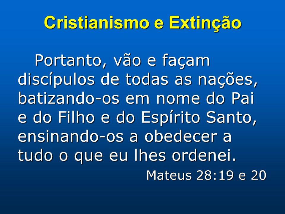 Cristianismo e Extinção Portanto, vão e façam discípulos de todas as nações, batizando-os em nome do Pai e do Filho e do Espírito Santo, ensinando-os a obedecer a tudo o que eu lhes ordenei.