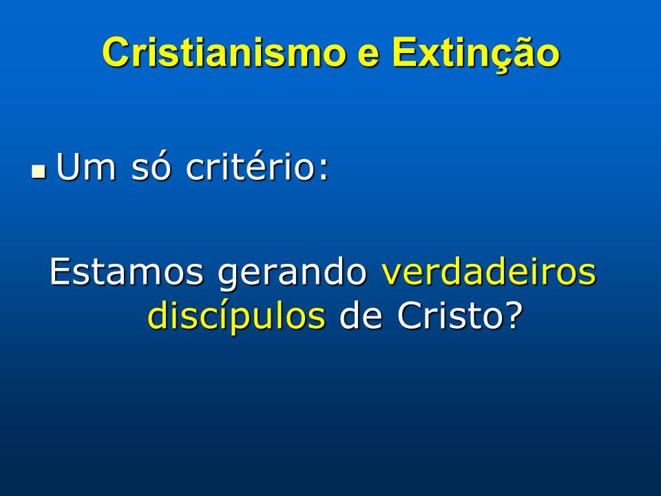 Cristianismo e Extinção Um só critério: Um só critério: Estamos gerando verdadeiros discípulos de Cristo?