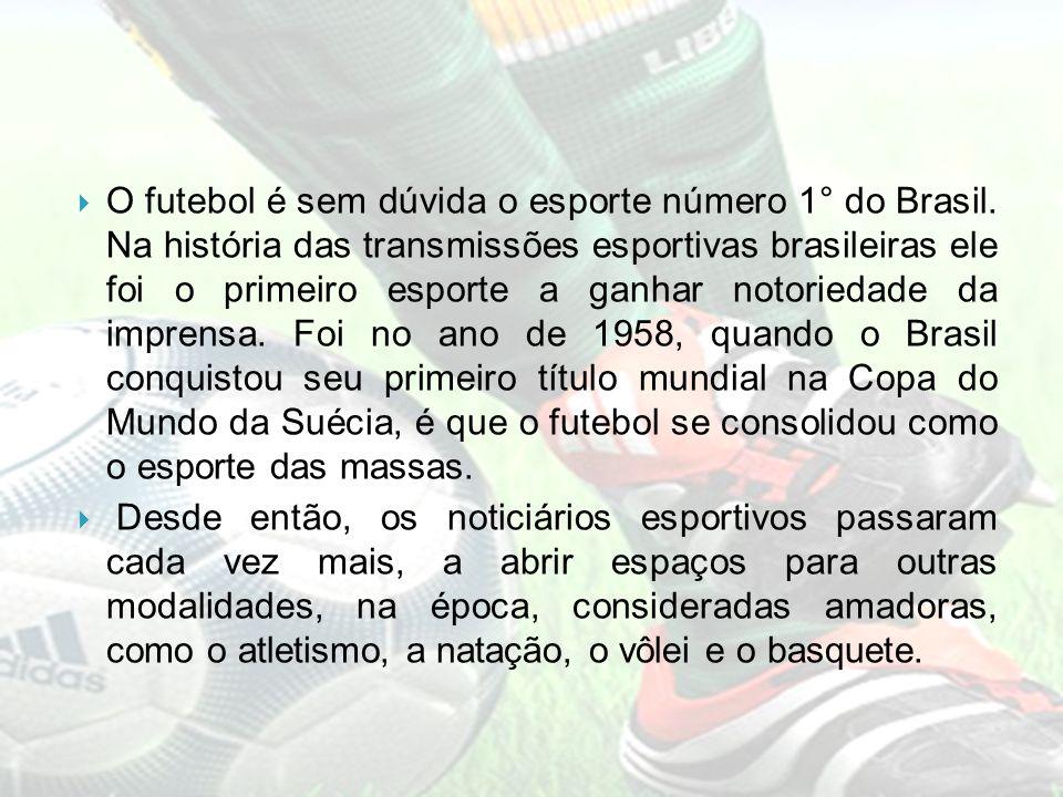 O futebol é sem dúvida o esporte número 1° do Brasil. Na história das transmissões esportivas brasileiras ele foi o primeiro esporte a ganhar notoried
