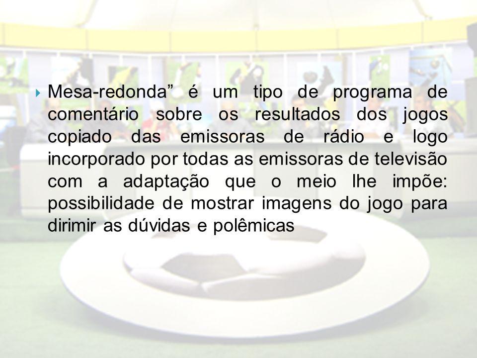 Mesa-redonda é um tipo de programa de comentário sobre os resultados dos jogos copiado das emissoras de rádio e logo incorporado por todas as emissora