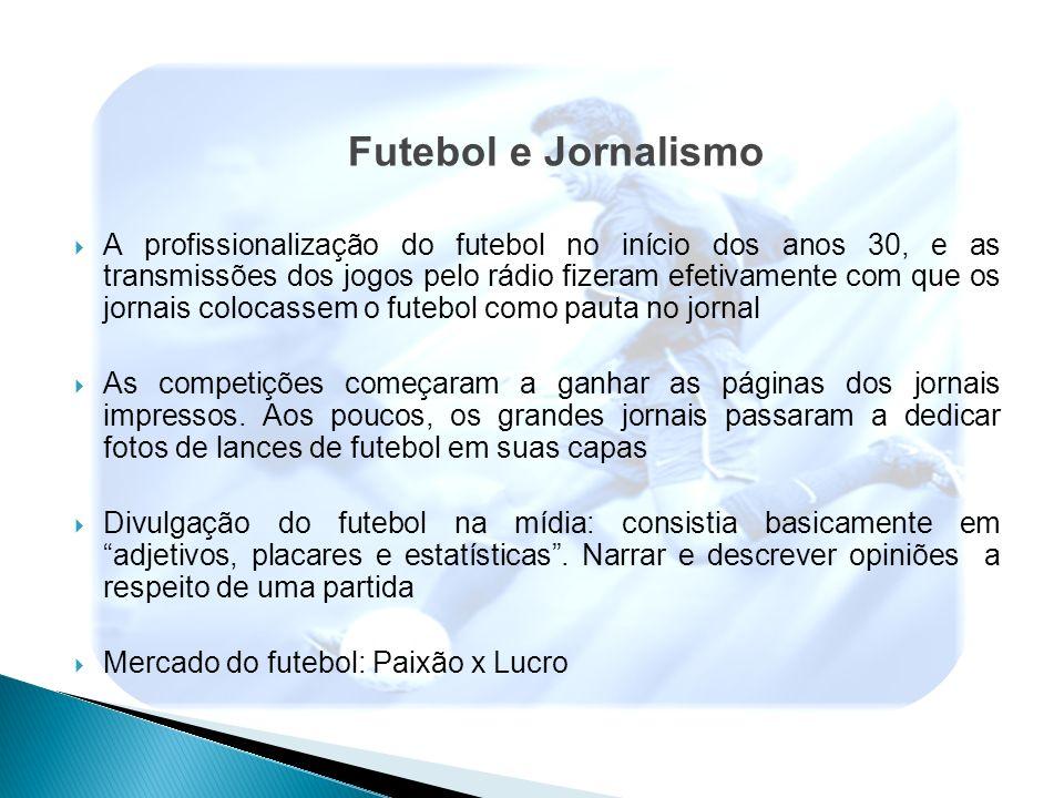 Futebol e Jornalismo A profissionalização do futebol no início dos anos 30, e as transmissões dos jogos pelo rádio fizeram efetivamente com que os jor
