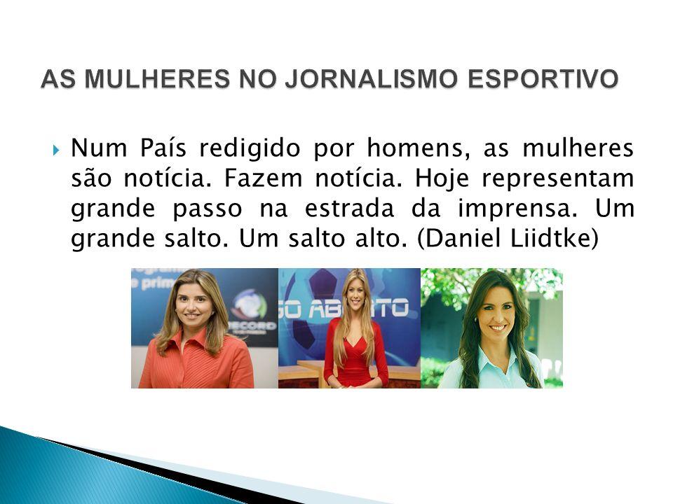 Num País redigido por homens, as mulheres são notícia. Fazem notícia. Hoje representam grande passo na estrada da imprensa. Um grande salto. Um salto