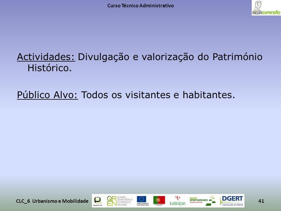 Actividades: Divulgação e valorização do Património Histórico. Público Alvo: Todos os visitantes e habitantes. Curso Técnico Administrativo CLC_6 Urba