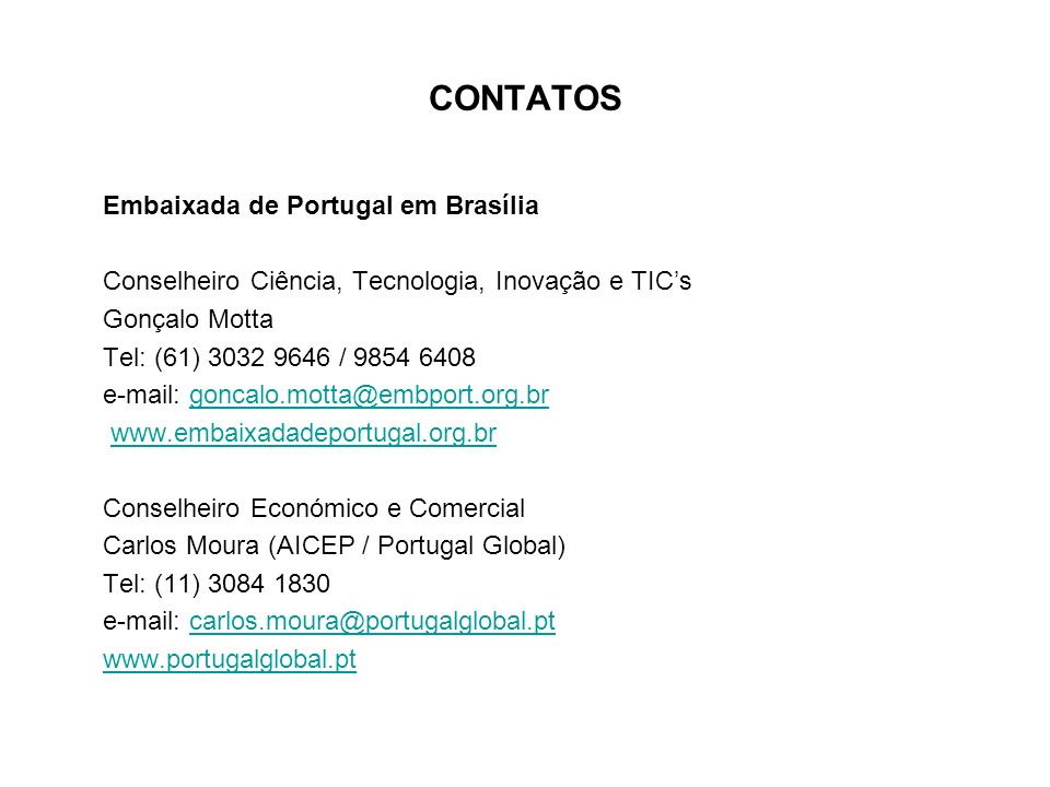 CONTATOS Embaixada de Portugal em Brasília Conselheiro Ciência, Tecnologia, Inovação e TICs Gonçalo Motta Tel: (61) 3032 9646 / 9854 6408 e-mail: goncalo.motta@embport.org.brgoncalo.motta@embport.org.br www.embaixadadeportugal.org.br Conselheiro Económico e Comercial Carlos Moura (AICEP / Portugal Global) Tel: (11) 3084 1830 e-mail: carlos.moura@portugalglobal.ptcarlos.moura@portugalglobal.pt www.portugalglobal.pt