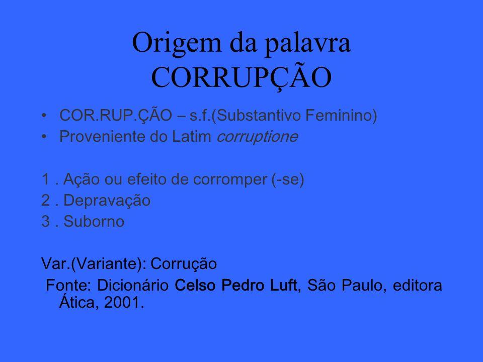Origem da palavra CORRUPÇÃO COR.RUP.ÇÃO – s.f.(Substantivo Feminino) Proveniente do Latim corruptione 1. Ação ou efeito de corromper (-se) 2. Depravaç