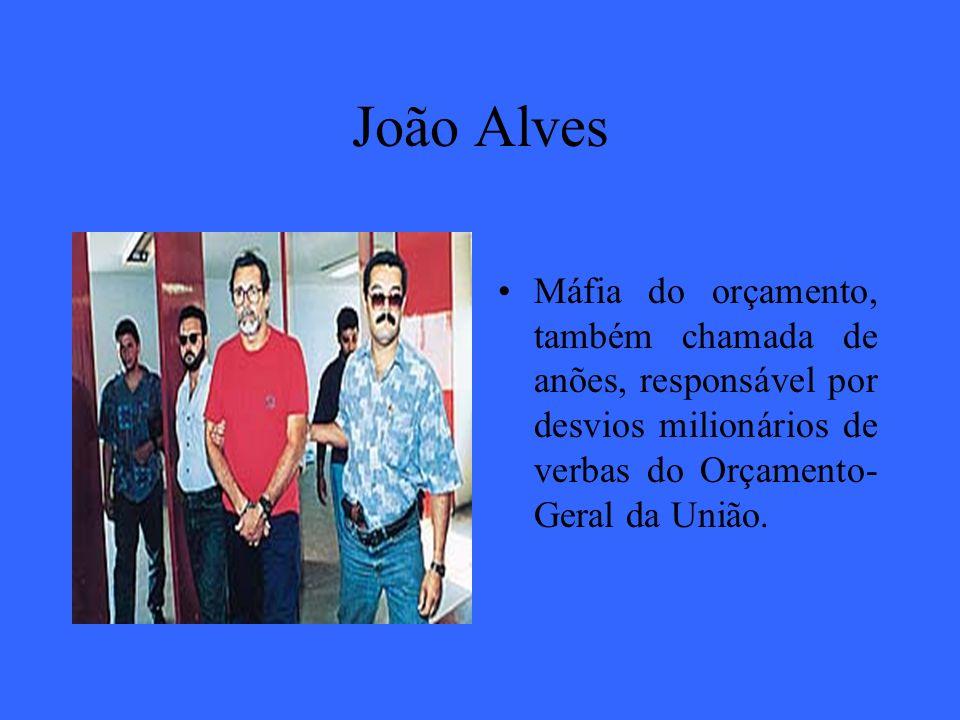 João Alves Máfia do orçamento, também chamada de anões, responsável por desvios milionários de verbas do Orçamento- Geral da União.