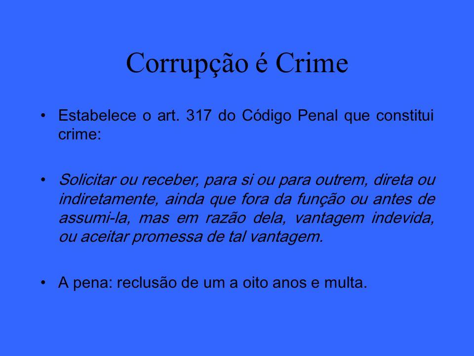 Corrupção é Crime Estabelece o art. 317 do Código Penal que constitui crime: Solicitar ou receber, para si ou para outrem, direta ou indiretamente, ai