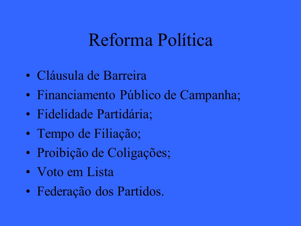 Reforma Política Cláusula de Barreira Financiamento Público de Campanha; Fidelidade Partidária; Tempo de Filiação; Proibição de Coligações; Voto em Li