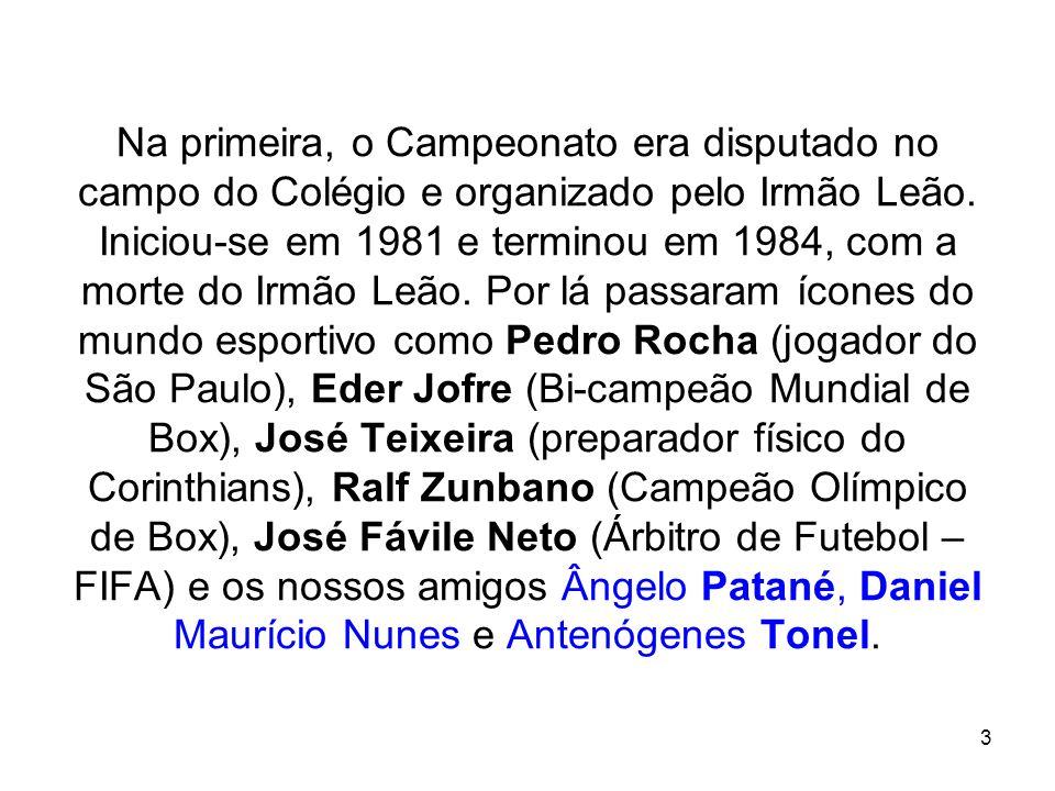 3 Na primeira, o Campeonato era disputado no campo do Colégio e organizado pelo Irmão Leão. Iniciou-se em 1981 e terminou em 1984, com a morte do Irmã
