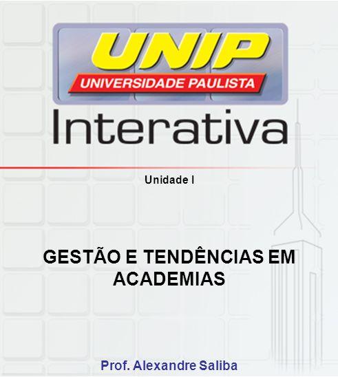 Unidade I GESTÃO E TENDÊNCIAS EM ACADEMIAS Prof. Alexandre Saliba