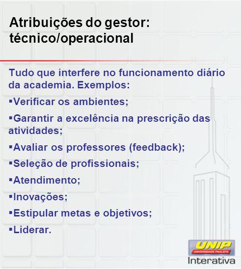 Atribuições do gestor: técnico/operacional Tudo que interfere no funcionamento diário da academia.