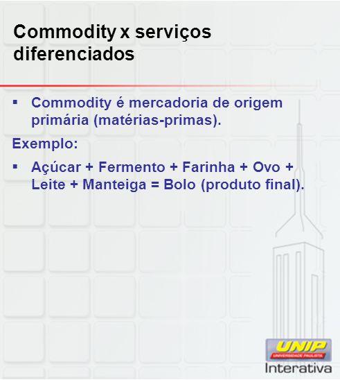 Commodity x serviços diferenciados Commodity é mercadoria de origem primária (matérias-primas).