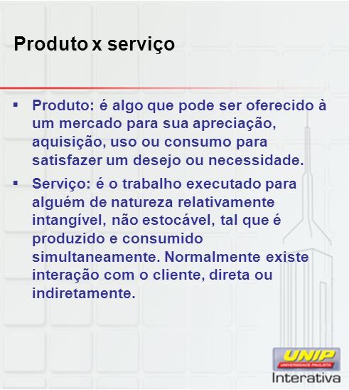 Produto x serviço Produto: é algo que pode ser oferecido à um mercado para sua apreciação, aquisição, uso ou consumo para satisfazer um desejo ou necessidade.