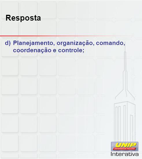 Resposta d)Planejamento, organização, comando, coordenação e controle;