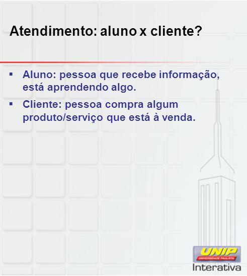 Atendimento: aluno x cliente.Aluno: pessoa que recebe informação, está aprendendo algo.