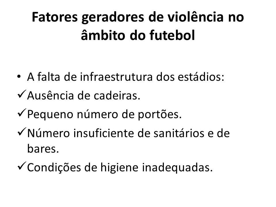 Fatores geradores de violência no âmbito do futebol A falta de infraestrutura dos estádios: Ausência de cadeiras. Pequeno número de portões. Número in