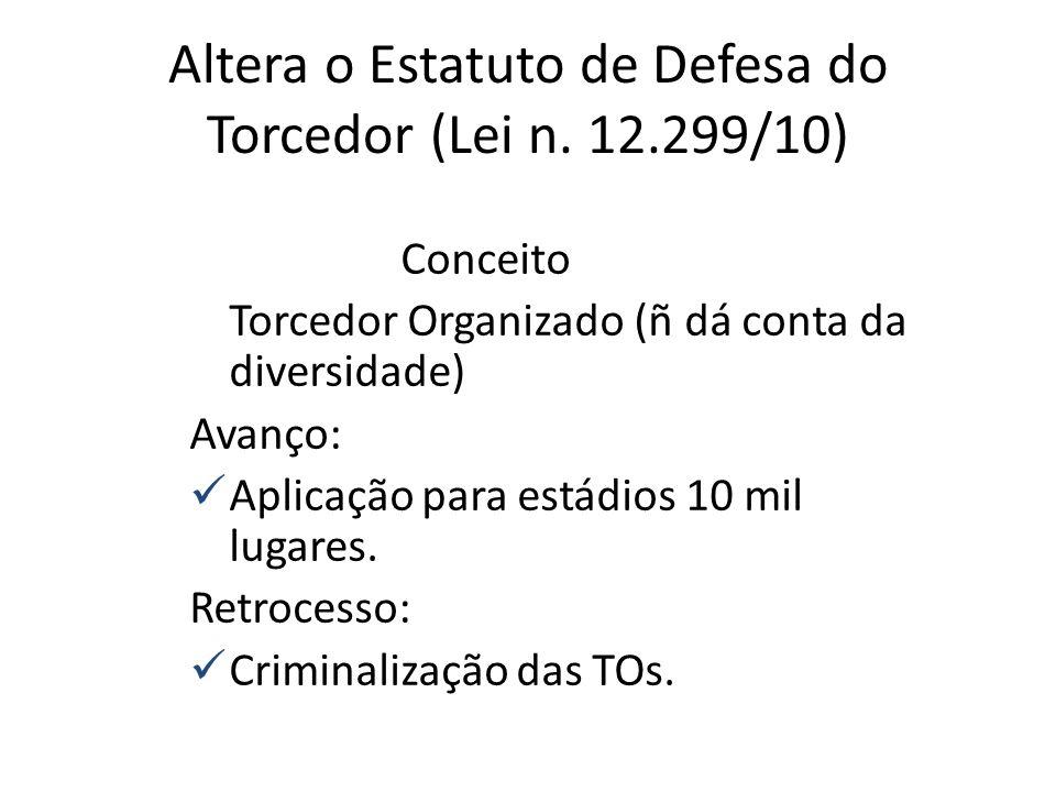 Altera o Estatuto de Defesa do Torcedor (Lei n. 12.299/10) Conceito Torcedor Organizado (ñ dá conta da diversidade) Avanço: Aplicação para estádios 10