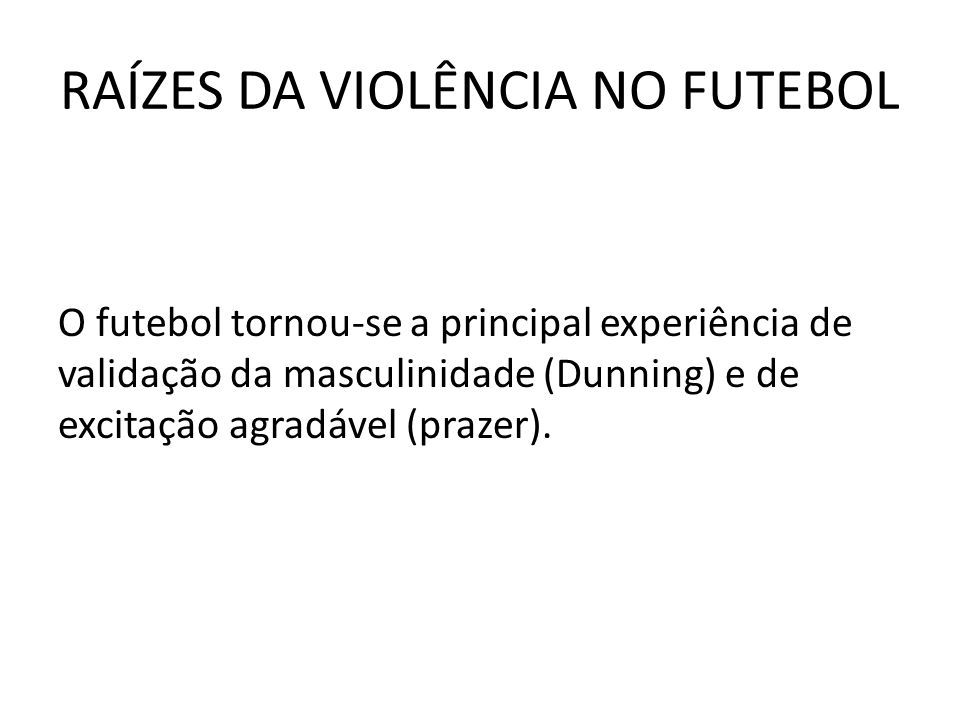 RAÍZES DA VIOLÊNCIA NO FUTEBOL O futebol tornou-se a principal experiência de validação da masculinidade (Dunning) e de excitação agradável (prazer).