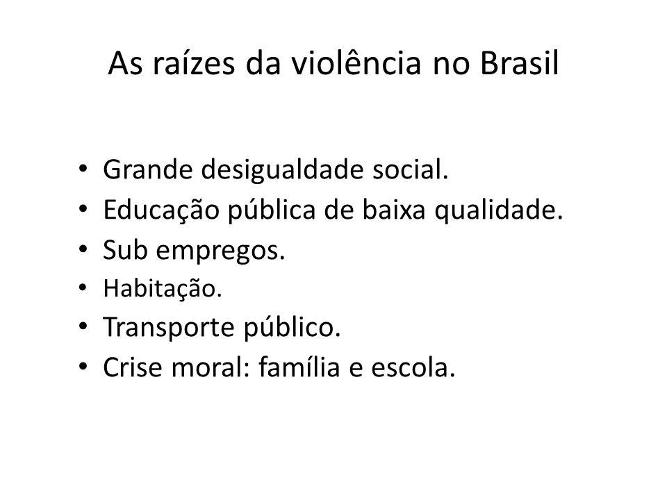 As raízes da violência no Brasil Grande desigualdade social. Educação pública de baixa qualidade. Sub empregos. Habitação. Transporte público. Crise m