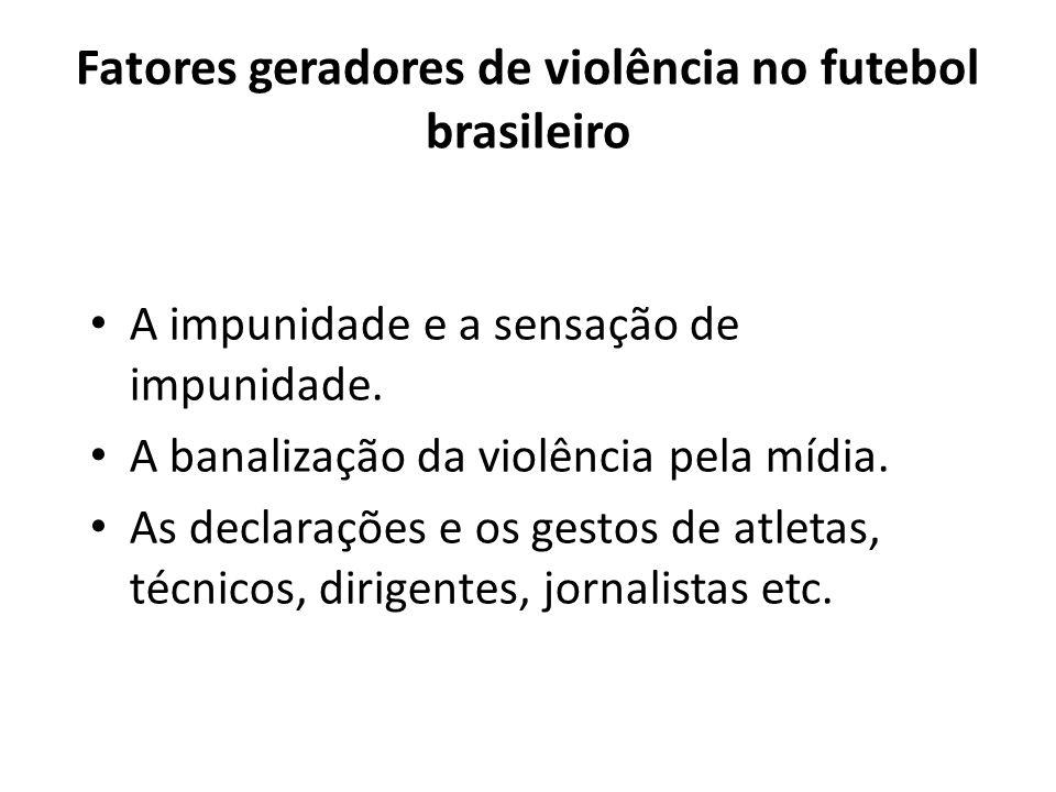 Fatores geradores de violência no futebol brasileiro A impunidade e a sensação de impunidade. A banalização da violência pela mídia. As declarações e