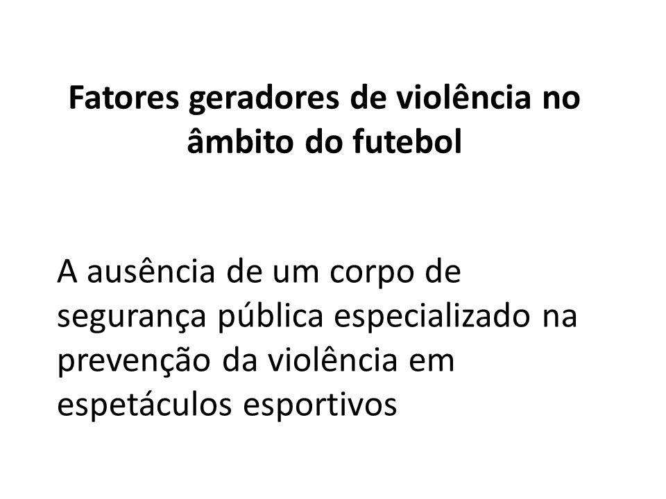 Fatores geradores de violência no âmbito do futebol A ausência de um corpo de segurança pública especializado na prevenção da violência em espetáculos