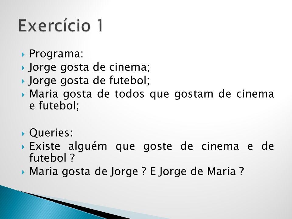 Programa: Jorge gosta de cinema; Jorge gosta de futebol; Maria gosta de todos que gostam de cinema e futebol; Queries: Existe alguém que goste de cinema e de futebol .