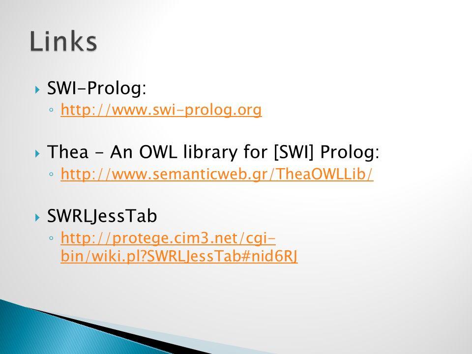 SWI-Prolog: http://www.swi-prolog.org Thea - An OWL library for [SWI] Prolog: http://www.semanticweb.gr/TheaOWLLib/ SWRLJessTab http://protege.cim3.net/cgi- bin/wiki.pl?SWRLJessTab#nid6RJ http://protege.cim3.net/cgi- bin/wiki.pl?SWRLJessTab#nid6RJ