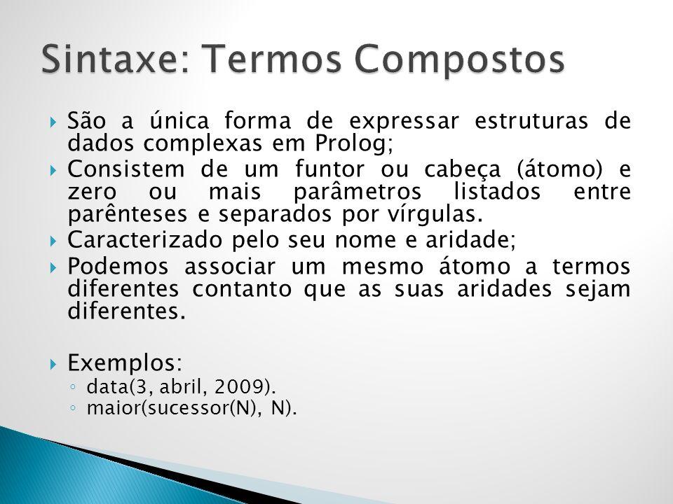 São a única forma de expressar estruturas de dados complexas em Prolog; Consistem de um funtor ou cabeça (átomo) e zero ou mais parâmetros listados entre parênteses e separados por vírgulas.