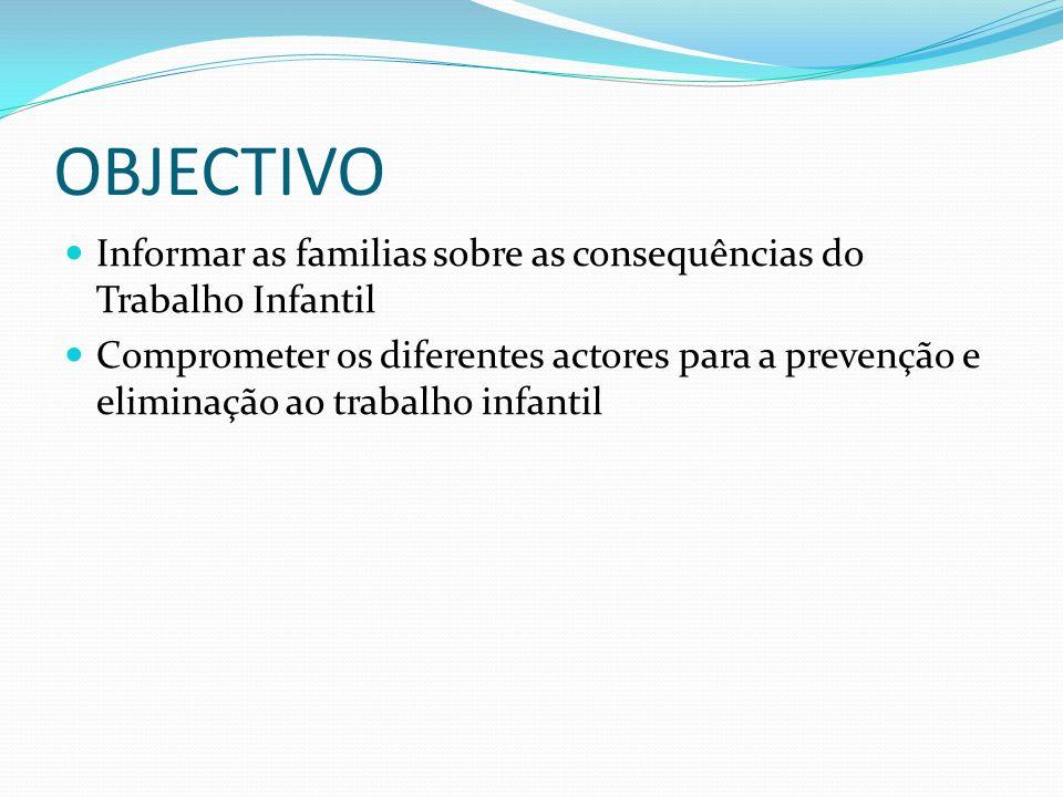 OBJECTIVO Informar as familias sobre as consequências do Trabalho Infantil Comprometer os diferentes actores para a prevenção e eliminação ao trabalho infantil