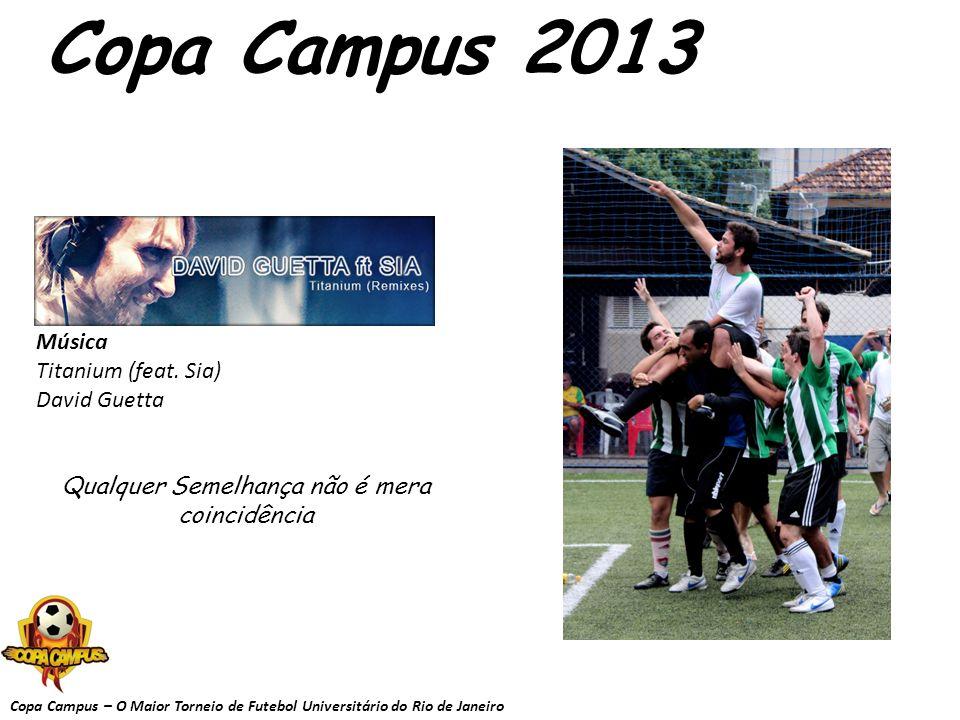 Copa Campus – O Maior Torneio de Futebol Universitário do Rio de Janeiro Copa Campus 2013 Música Titanium (feat. Sia) David Guetta Qualquer Semelhança