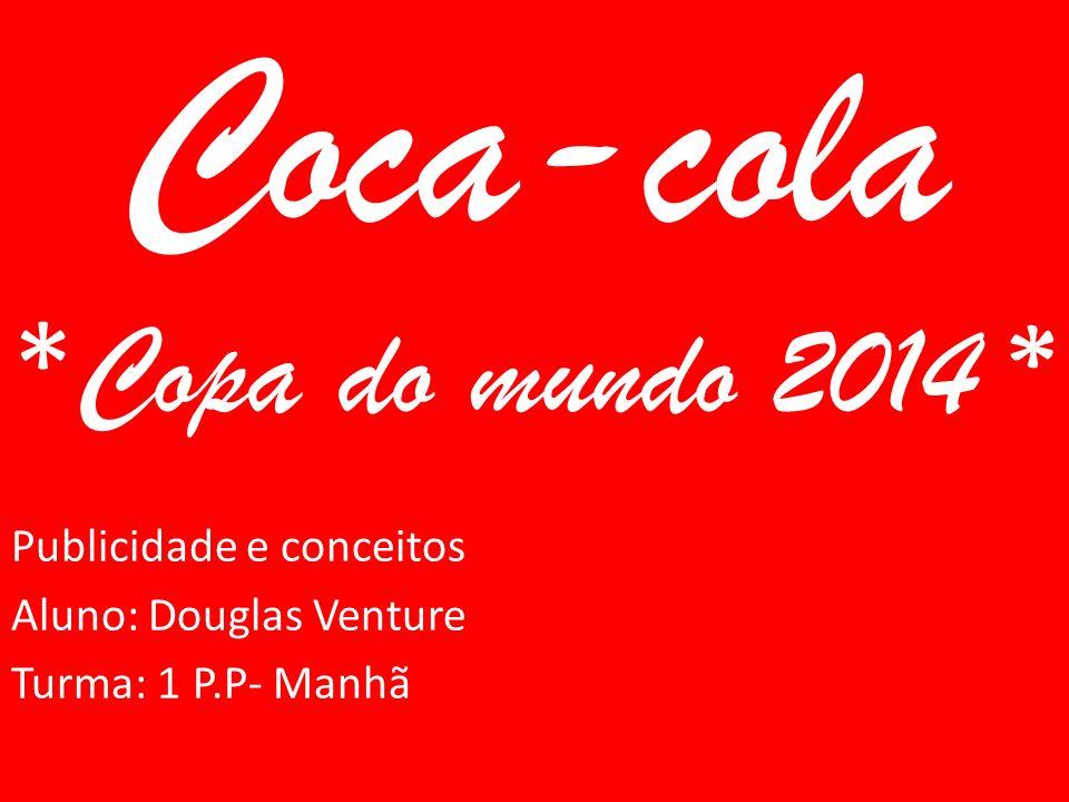 Coca-cola * Copa do mundo 2014 * Publicidade e conceitos Aluno: Douglas Venture Turma: 1 P.P- Manhã