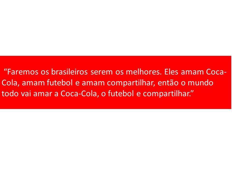 Faremos os brasileiros serem os melhores. Eles amam Coca- Cola, amam futebol e amam compartilhar, então o mundo todo vai amar a Coca-Cola, o futebol e