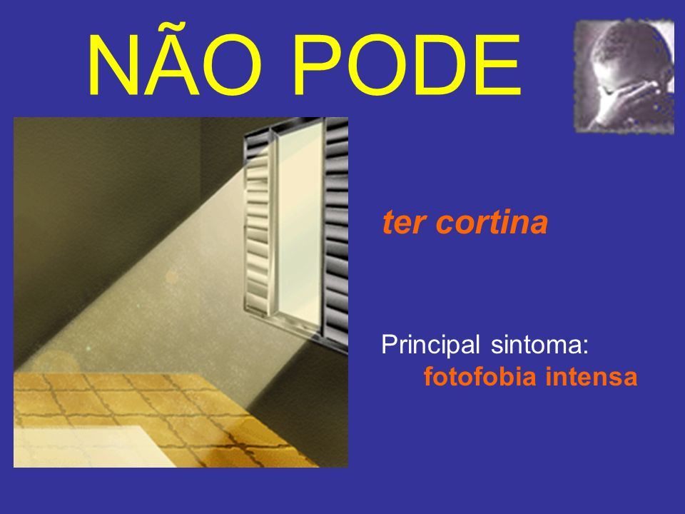 NÃO PODE ter cortina Principal sintoma: fotofobia intensa