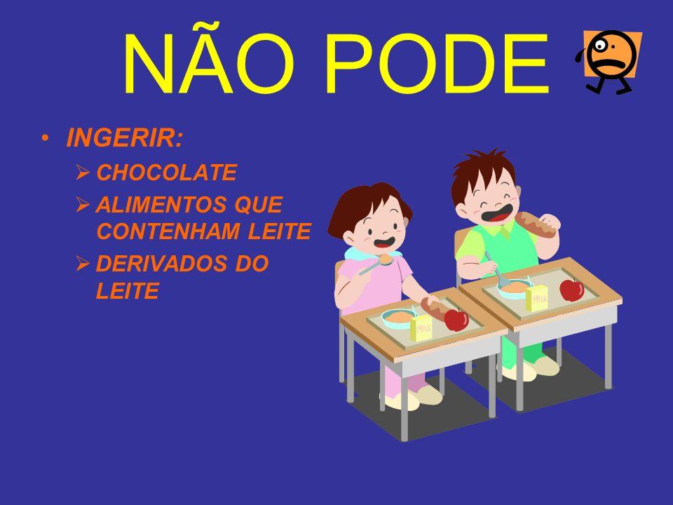 NÃO PODE INGERIR: CHOCOLATE ALIMENTOS QUE CONTENHAM LEITE DERIVADOS DO LEITE