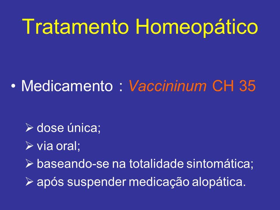 Tratamento Homeopático Medicamento : Vaccininum CH 35 dose única; via oral; baseando-se na totalidade sintomática; após suspender medicação alopática.