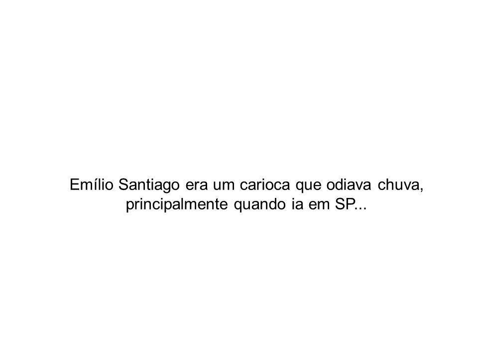 Emílio Santiago era um carioca que odiava chuva, principalmente quando ia em SP...