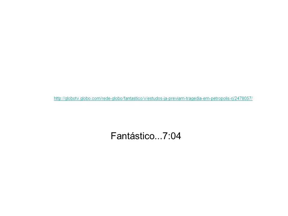 http://globotv.globo.com/rede-globo/fantastico/v/estudos-ja-previam-tragedia-em-petropolis-rj/2478057/ Fantástico...7:04