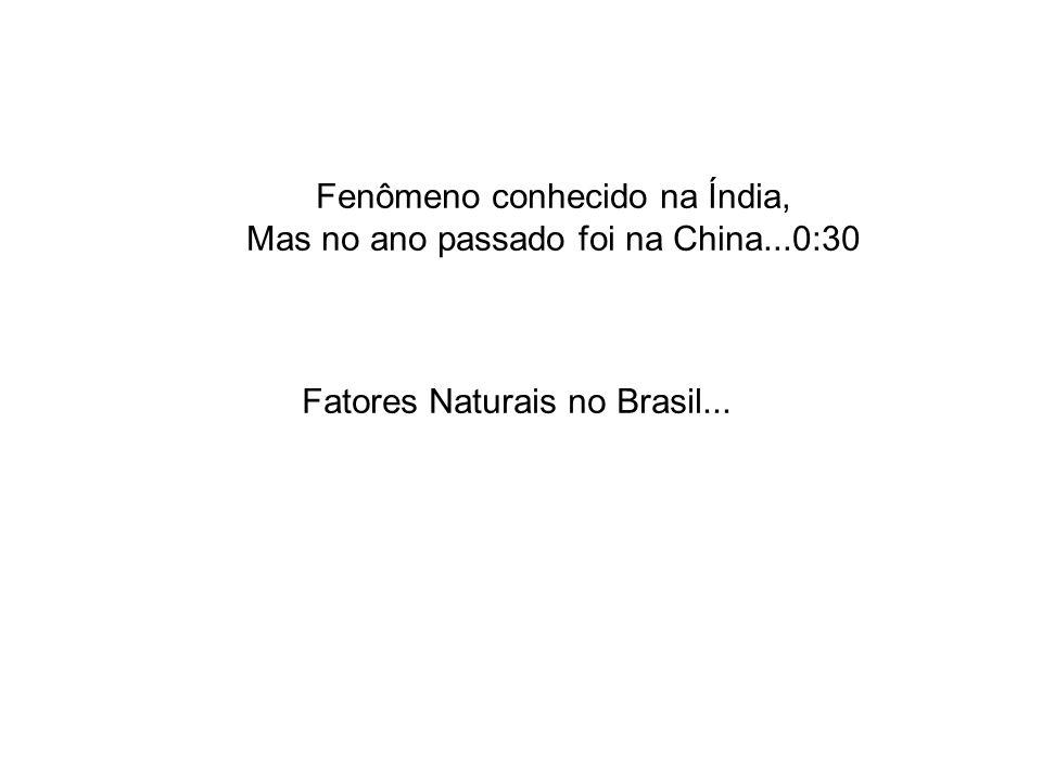 Fatores Naturais no Brasil... Fenômeno conhecido na Índia, Mas no ano passado foi na China...0:30