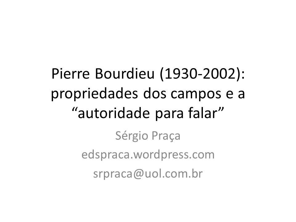 Pierre Bourdieu (1930-2002): propriedades dos campos e a autoridade para falar Sérgio Praça edspraca.wordpress.com srpraca@uol.com.br