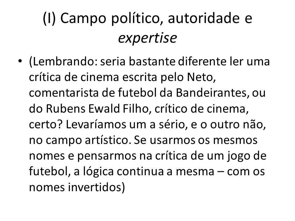 (I) Campo político, autoridade e expertise (Lembrando: seria bastante diferente ler uma crítica de cinema escrita pelo Neto, comentarista de futebol da Bandeirantes, ou do Rubens Ewald Filho, crítico de cinema, certo.