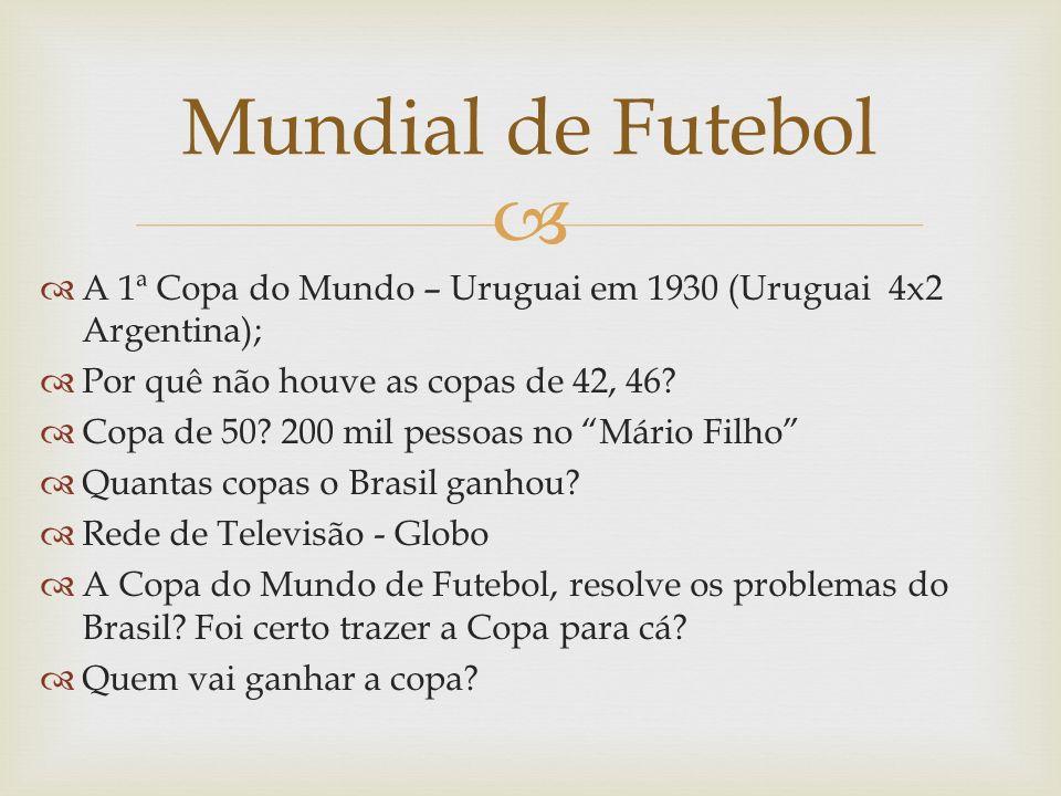 A 1ª Copa do Mundo – Uruguai em 1930 (Uruguai 4x2 Argentina); Por quê não houve as copas de 42, 46? Copa de 50? 200 mil pessoas no Mário Filho Quantas
