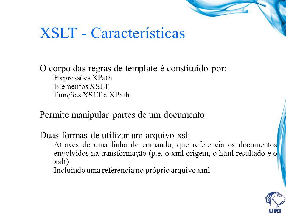 XSLT - Características O corpo das regras de template é constituído por: Expressões XPath Elementos XSLT Funções XSLT e XPath Permite manipular partes de um documento Duas formas de utilizar um arquivo xsl: Através de uma linha de comando, que referencia os documentos envolvidos na transformação (p.e, o xml origem, o html resultado e o xslt) Incluindo uma referência no próprio arquivo xml