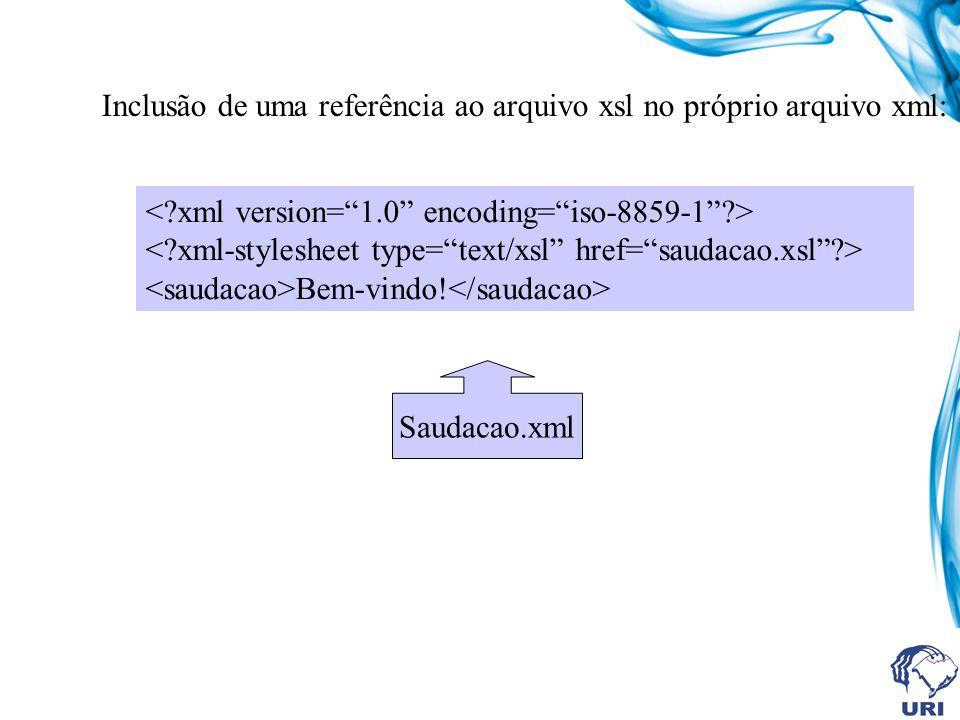 Bem-vindo! Saudacao.xml Inclusão de uma referência ao arquivo xsl no próprio arquivo xml: