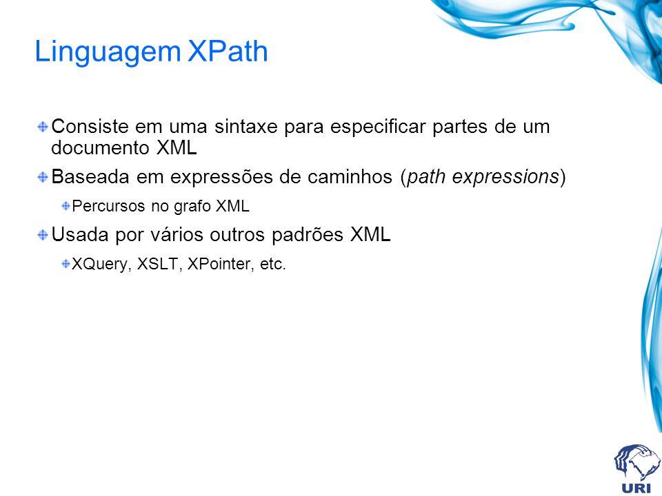 Linguagem XPath Consiste em uma sintaxe para especificar partes de um documento XML Baseada em expressões de caminhos (path expressions) Percursos no grafo XML Usada por vários outros padrões XML XQuery, XSLT, XPointer, etc.