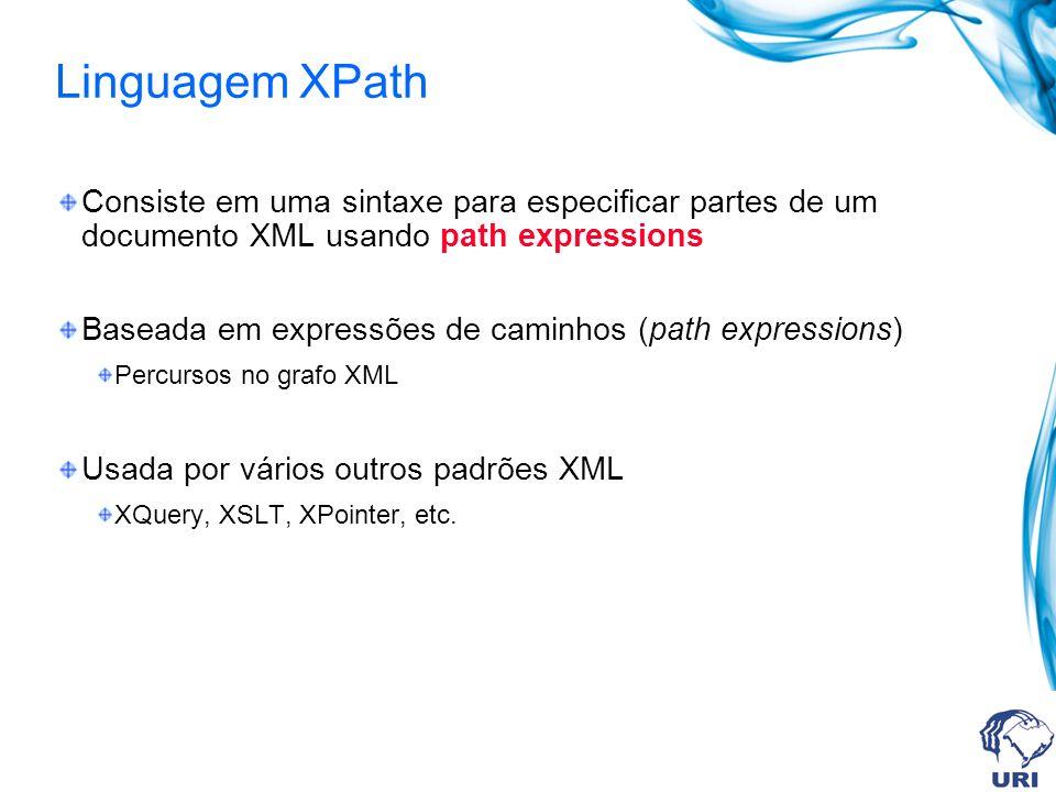 Linguagem XPath Consiste em uma sintaxe para especificar partes de um documento XML usando path expressions Baseada em expressões de caminhos (path expressions) Percursos no grafo XML Usada por vários outros padrões XML XQuery, XSLT, XPointer, etc.