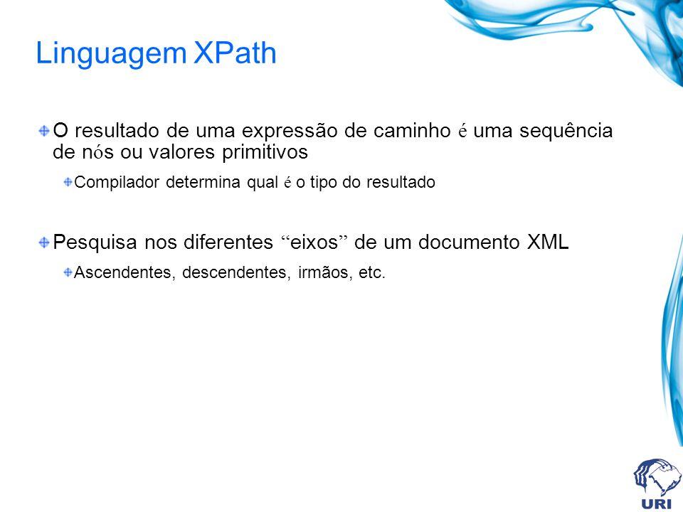 Linguagem XPath O resultado de uma expressão de caminho é uma sequência de n ó s ou valores primitivos Compilador determina qual é o tipo do resultado Pesquisa nos diferentes eixos de um documento XML Ascendentes, descendentes, irmãos, etc.