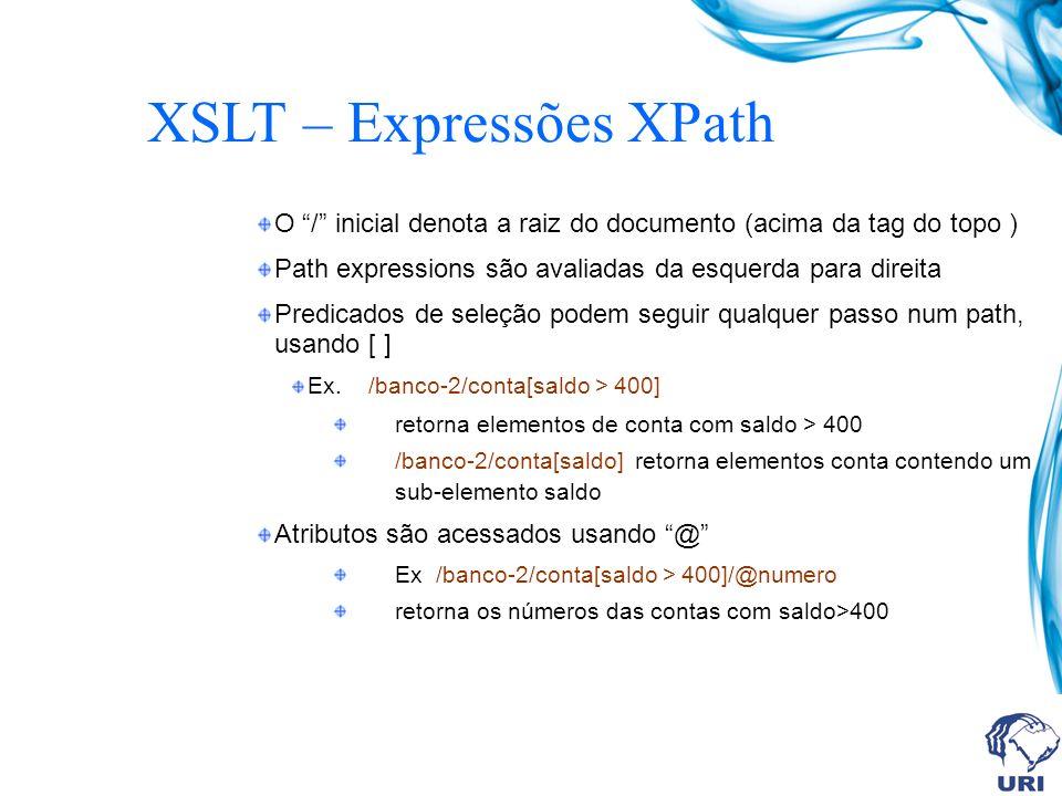 XSLT – Expressões XPath O / inicial denota a raiz do documento (acima da tag do topo ) Path expressions são avaliadas da esquerda para direita Predicados de seleção podem seguir qualquer passo num path, usando [ ] Ex.