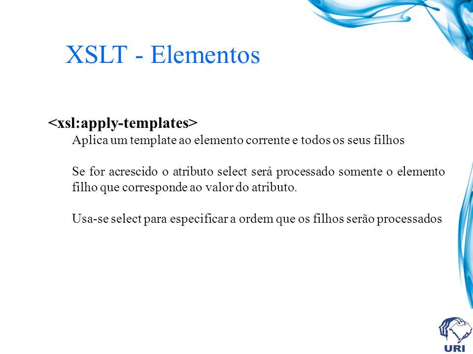 XSLT - Elementos Aplica um template ao elemento corrente e todos os seus filhos Se for acrescido o atributo select será processado somente o elemento filho que corresponde ao valor do atributo.