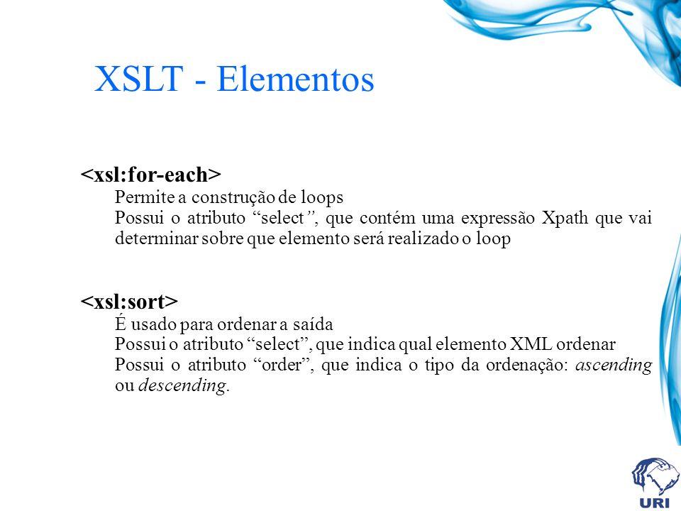 XSLT - Elementos Permite a construção de loops Possui o atributo select, que contém uma expressão Xpath que vai determinar sobre que elemento será realizado o loop É usado para ordenar a saída Possui o atributo select, que indica qual elemento XML ordenar Possui o atributo order, que indica o tipo da ordenação: ascending ou descending.