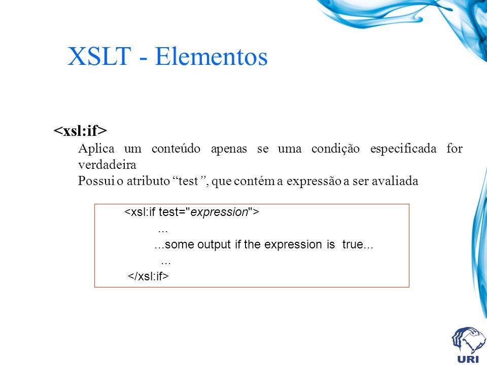 XSLT - Elementos Aplica um conteúdo apenas se uma condição especificada for verdadeira Possui o atributo test, que contém a expressão a ser avaliada......some output if the expression is true......